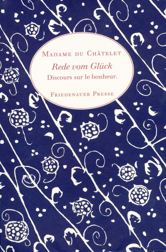 Madame du Châtelet: Rede vom Glück (Discours sur le bonheur), 1746/47. (c) 1999 Friedenauer Presse
